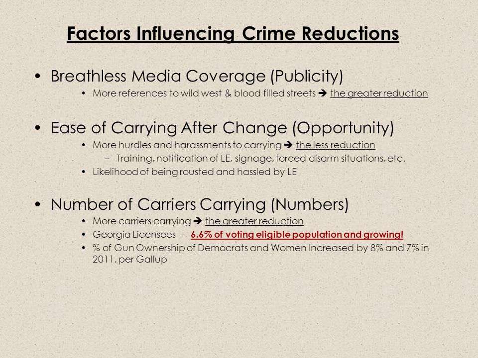 Factors Influencing Crime Reductions Breathless Media Coverage (Publicity) More references to wild west & blood filled streets  the greater reduction Ease of Carrying After Change (Opportunity) More hurdles and harassments to carrying  the less reduction –Training, notification of LE, signage, forced disarm situations, etc.