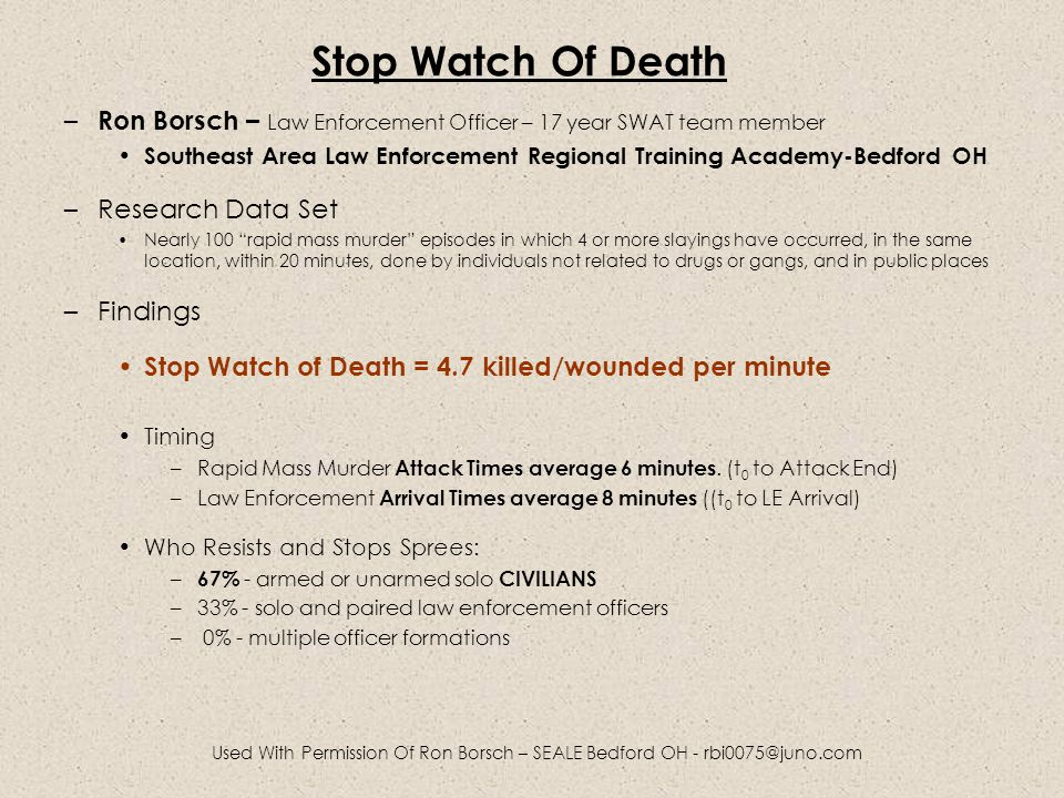 Stop Watch Of Death – Ron Borsch – Law Enforcement Officer – 17 year SWAT team member Southeast Area Law Enforcement Regional Training Academy-Bedford OH –Research Data Set Nearly 100 rapid mass murder episodes in which 4 or more slayings have occurred, in the same location, within 20 minutes, done by individuals not related to drugs or gangs, and in public places –Findings Stop Watch of Death = 4.7 killed/wounded per minute Timing –Rapid Mass Murder Attack Times average 6 minutes.