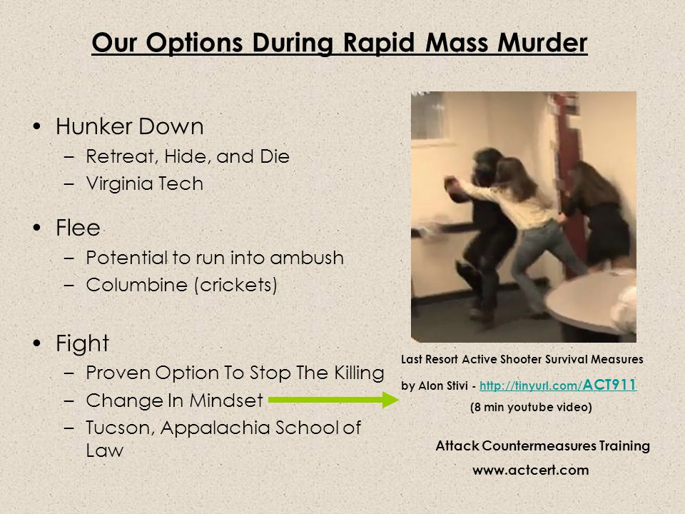 Our Options During Rapid Mass Murder Hunker Down –Retreat, Hide, and Die –Virginia Tech Flee –Potential to run into ambush –Columbine (crickets) Fight –Proven Option To Stop The Killing –Change In Mindset –Tucson, Appalachia School of Law Last Resort Active Shooter Survival Measures by Alon Stivi - http://tinyurl.com/ ACT911http://tinyurl.com/ ACT911 (8 min youtube video) Attack Countermeasures Training www.actcert.com