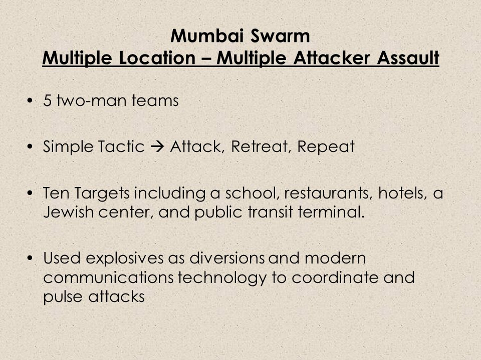 Mumbai Swarm Multiple Location – Multiple Attacker Assault 5 two-man teams Simple Tactic  Attack, Retreat, Repeat Ten Targets including a school, restaurants, hotels, a Jewish center, and public transit terminal.