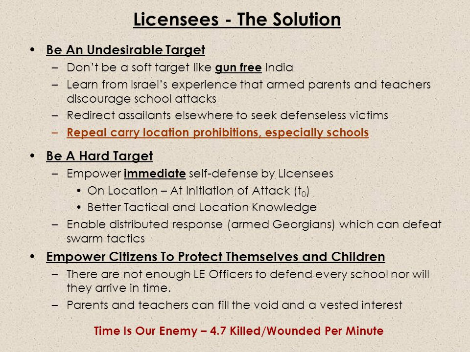 Be An Undesirable Target –Don't be a soft target like gun free India –Learn from Israel's experience that armed parents and teachers discourage school attacks –Redirect assailants elsewhere to seek defenseless victims – Repeal carry location prohibitions, especially schools Be A Hard Target –Empower immediate self-defense by Licensees On Location – At Initiation of Attack (t 0 ) Better Tactical and Location Knowledge –Enable distributed response (armed Georgians) which can defeat swarm tactics Empower Citizens To Protect Themselves and Children –There are not enough LE Officers to defend every school nor will they arrive in time.