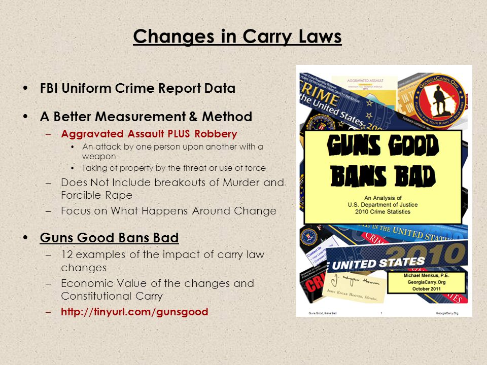 Changes in Carry Laws FBI Uniform Crime Report Data A Better Measurement & Method – Aggravated Assault PLUS Robbery An attack by one person upon another with a weapon Taking of property by the threat or use of force –Does Not Include breakouts of Murder and Forcible Rape –Focus on What Happens Around Change Guns Good Bans Bad –12 examples of the impact of carry law changes –Economic Value of the changes and Constitutional Carry – http://tinyurl.com/gunsgood