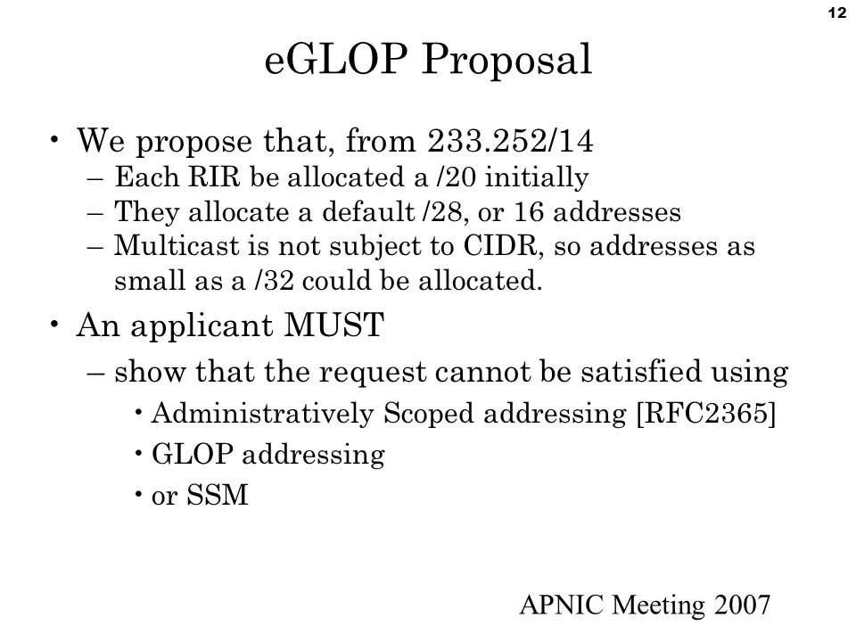 APNIC Meeting 2007 12 eGLOP Proposal We propose that, from 233.252/14 –Each RIR be allocated a /20 initially –They allocate a default /28, or 16 addresses –Multicast is not subject to CIDR, so addresses as small as a /32 could be allocated.