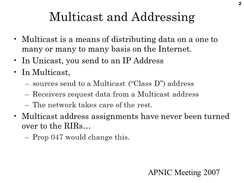 APNIC Meeting 2007 2 Multicast and Addressing Multicast is a means of distributing data on a one to many or many to many basis on the Internet. In Uni