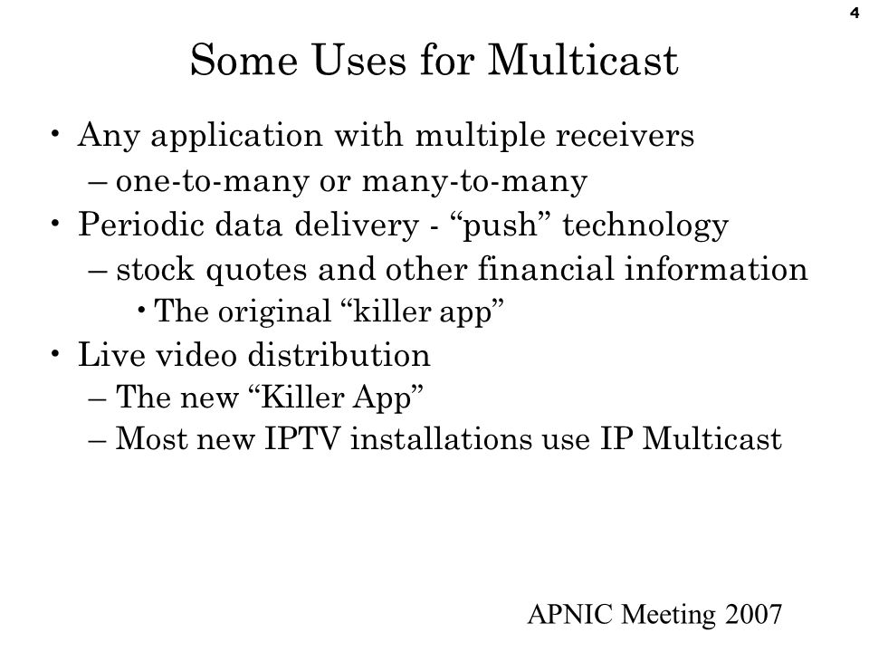 APNIC Meeting 2007 4 Some Uses for Multicast Any application with multiple receivers –one-to-many or many-to-many Periodic data delivery - push technology –stock quotes and other financial information The original killer app Live video distribution –The new Killer App –Most new IPTV installations use IP Multicast