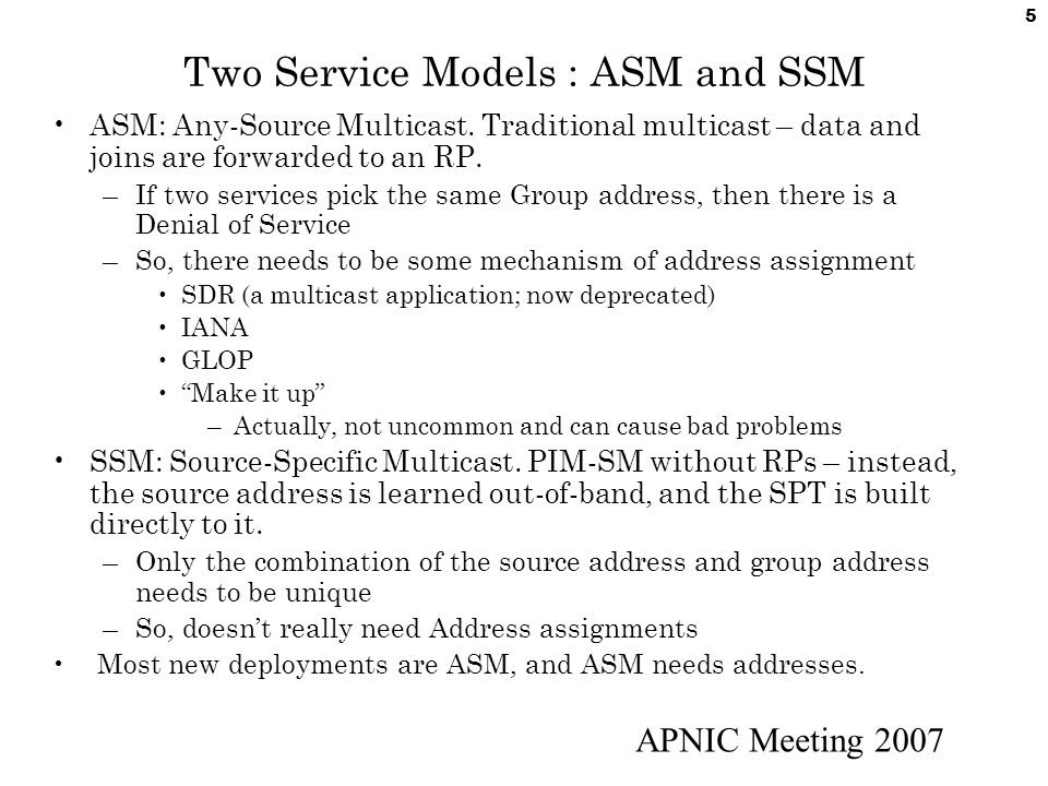 APNIC Meeting 2007 5 Two Service Models : ASM and SSM ASM: Any-Source Multicast. Traditional multicast – data and joins are forwarded to an RP. –If tw