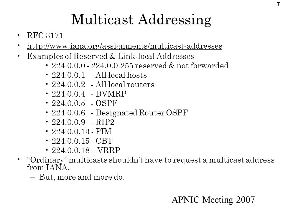 APNIC Meeting 2007 7 Multicast Addressing RFC 3171 http://www.iana.org/assignments/multicast-addresses Examples of Reserved & Link-local Addresses 224.0.0.0 - 224.0.0.255 reserved & not forwarded 224.0.0.1 - All local hosts 224.0.0.2 - All local routers 224.0.0.4 - DVMRP 224.0.0.5 - OSPF 224.0.0.6 - Designated Router OSPF 224.0.0.9 - RIP2 224.0.0.13 - PIM 224.0.0.15 - CBT 224.0.0.18 – VRRP Ordinary multicasts shouldn't have to request a multicast address from IANA.