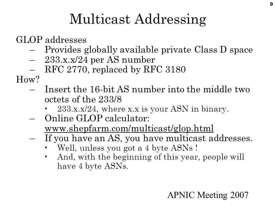 APNIC Meeting 2007 10 Expanding Multicast Address Assignment GLOP based address assignment has worked well.