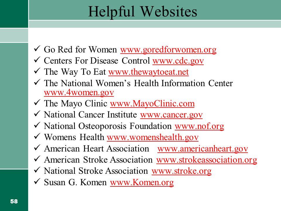 58 Helpful Websites Go Red for Women www.goredforwomen.org Centers For Disease Control www.cdc.govwww.cdc.gov The Way To Eat www.thewaytoeat.netwww.thewaytoeat.net The National Women's Health Information Center www.4women.gov www.4women.gov The Mayo Clinic www.MayoClinic.comwww.MayoClinic.com National Cancer Institute www.cancer.govwww.cancer.gov National Osteoporosis Foundation www.nof.orgwww.nof.org Womens Health www.womenshealth.govwww.womenshealth.gov American Heart Association www.americanheart.govwww.americanheart.gov American Stroke Association www.strokeassociation.orgwww.strokeassociation.org National Stroke Association www.stroke.orgwww.stroke.org Susan G.