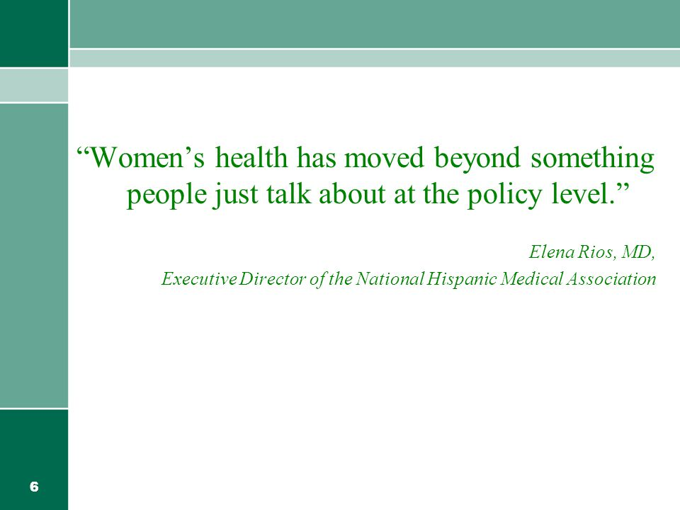 6 Women's health has moved beyond something people just talk about at the policy level. Elena Rios, MD, Executive Director of the National Hispanic Medical Association