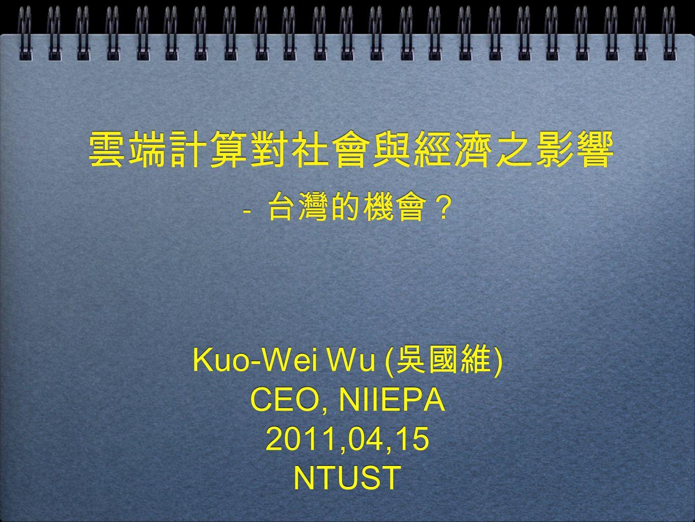 雲端計算對社會與經濟之影響 - 台灣的機會? Kuo-Wei Wu ( 吳國維 ) CEO, NIIEPA 2011,04,15 NTUST Kuo-Wei Wu ( 吳國維 ) CEO, NIIEPA 2011,04,15 NTUST