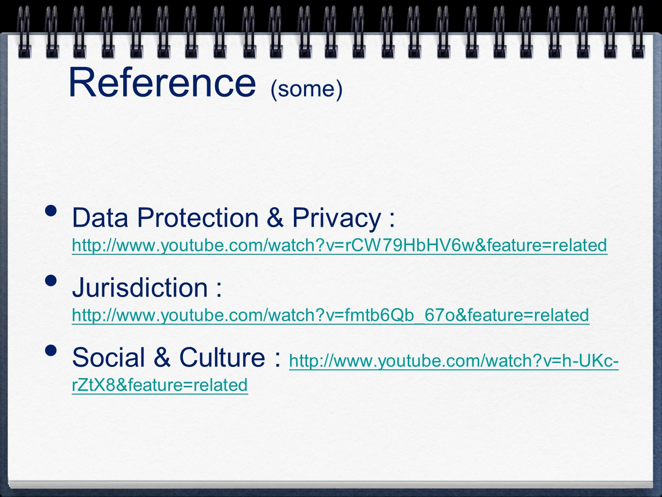 Data Protection & Privacy : http://www.youtube.com/watch?v=rCW79HbHV6w&feature=related http://www.youtube.com/watch?v=rCW79HbHV6w&feature=related Jurisdiction : http://www.youtube.com/watch?v=fmtb6Qb_67o&feature=related http://www.youtube.com/watch?v=fmtb6Qb_67o&feature=related Social & Culture : http://www.youtube.com/watch?v=h-UKc- rZtX8&feature=related http://www.youtube.com/watch?v=h-UKc- rZtX8&feature=related Reference (some)