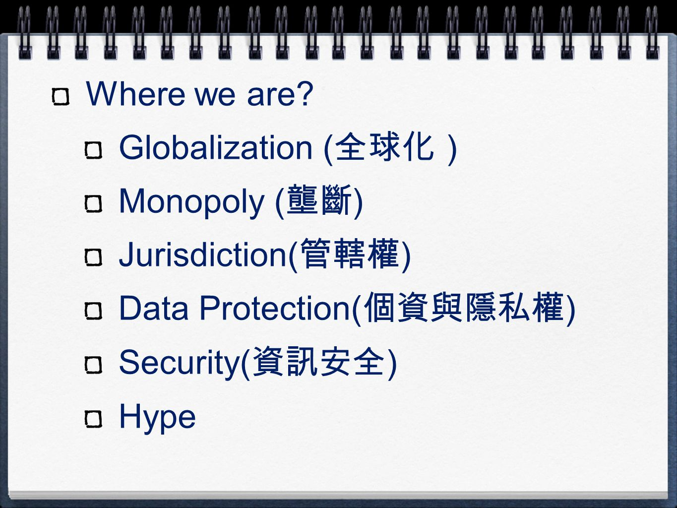 Where we are? Globalization ( 全球化) Monopoly ( 壟斷 ) Jurisdiction( 管轄權 ) Data Protection( 個資與隱私權 ) Security( 資訊安全 ) Hype