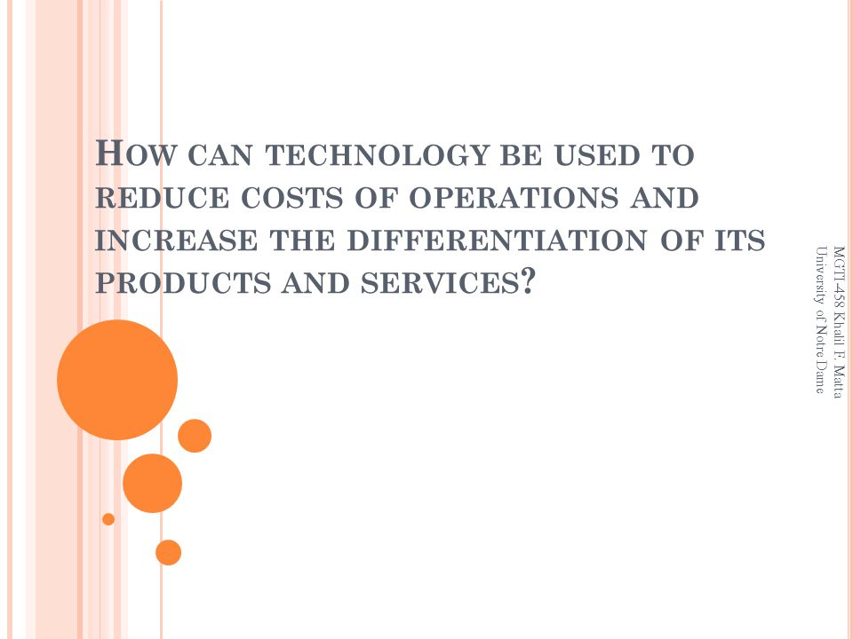 H OW CAN TECHNOLOGY BE USED TO REDUCE COSTS OF OPERATIONS AND INCREASE THE DIFFERENTIATION OF ITS PRODUCTS AND SERVICES .