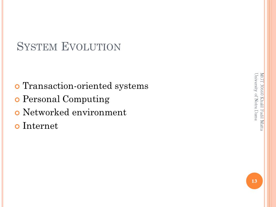 S YSTEM E VOLUTION Transaction-oriented systems Personal Computing Networked environment Internet 13 MGT 30660 Khalil Fadil Matta University of Notre Dame