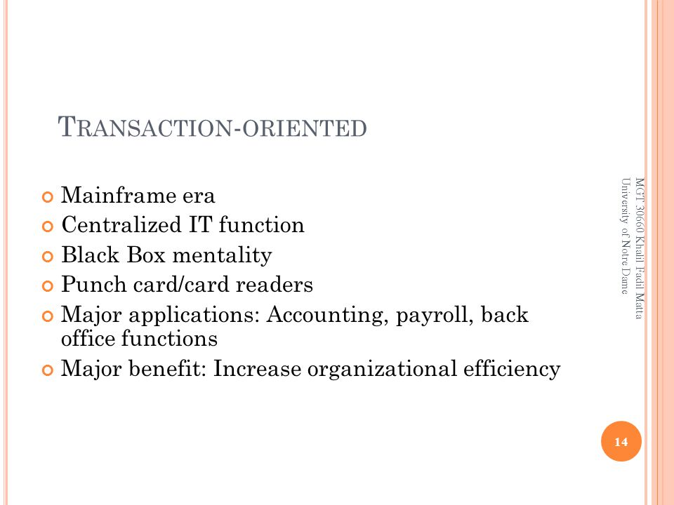 T RANSACTION - ORIENTED Mainframe era Centralized IT function Black Box mentality Punch card/card readers Major applications: Accounting, payroll, back office functions Major benefit: Increase organizational efficiency 14 MGT 30660 Khalil Fadil Matta University of Notre Dame