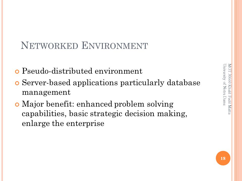 N ETWORKED E NVIRONMENT Pseudo-distributed environment Server-based applications particularly database management Major benefit: enhanced problem solving capabilities, basic strategic decision making, enlarge the enterprise 18 MGT 30660 Khalil Fadil Matta University of Notre Dame