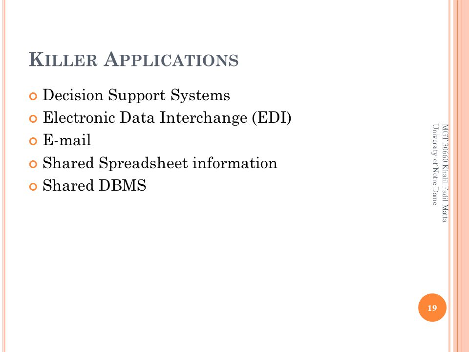 K ILLER A PPLICATIONS Decision Support Systems Electronic Data Interchange (EDI) E-mail Shared Spreadsheet information Shared DBMS 19 MGT 30660 Khalil Fadil Matta University of Notre Dame