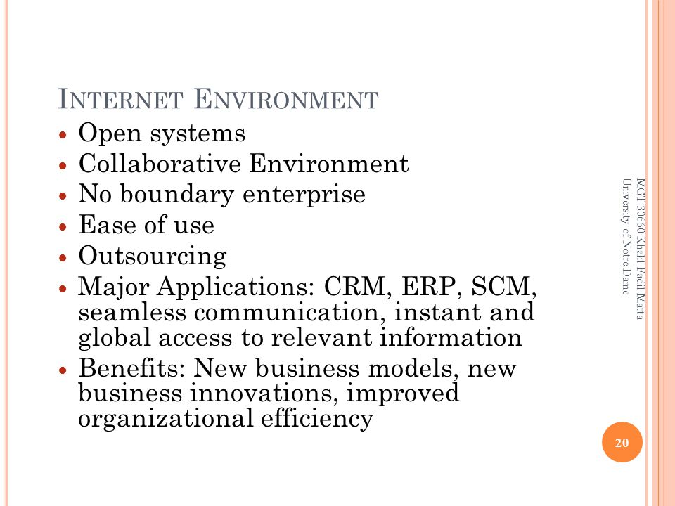 I NTERNET E NVIRONMENT Open systems Collaborative Environment No boundary enterprise Ease of use Outsourcing Major Applications: CRM, ERP, SCM, seamless communication, instant and global access to relevant information Benefits: New business models, new business innovations, improved organizational efficiency 20 MGT 30660 Khalil Fadil Matta University of Notre Dame