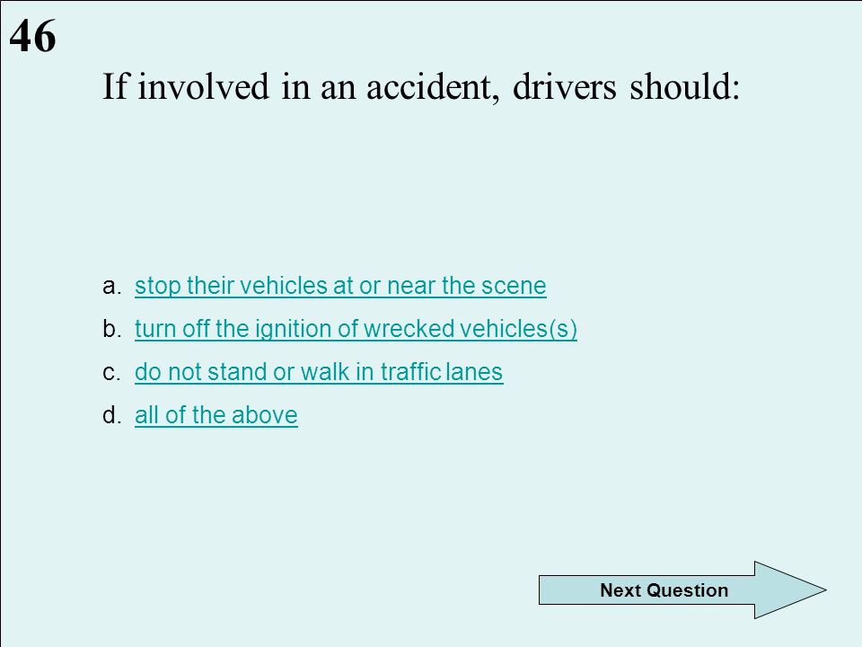 When involved in an accident as a driver: a.do not exchange information with other driversdo not exchange information with other drivers b.deny responsibility for the accidentdeny responsibility for the accident c.exchange all information with other driversexchange all information with other drivers d.let the other driver report the accidentlet the other driver report the accident 45 Next Question