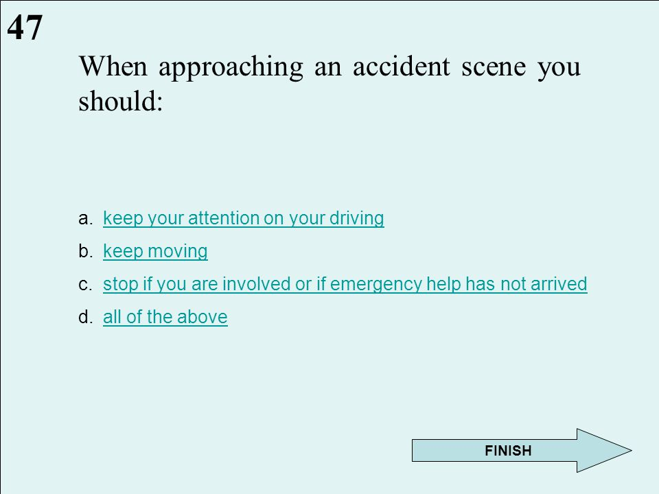 If involved in an accident, drivers should: a.stop their vehicles at or near the scenestop their vehicles at or near the scene b.turn off the ignition of wrecked vehicles(s)turn off the ignition of wrecked vehicles(s) c.do not stand or walk in traffic lanesdo not stand or walk in traffic lanes d.all of the aboveall of the above 46 Next Question