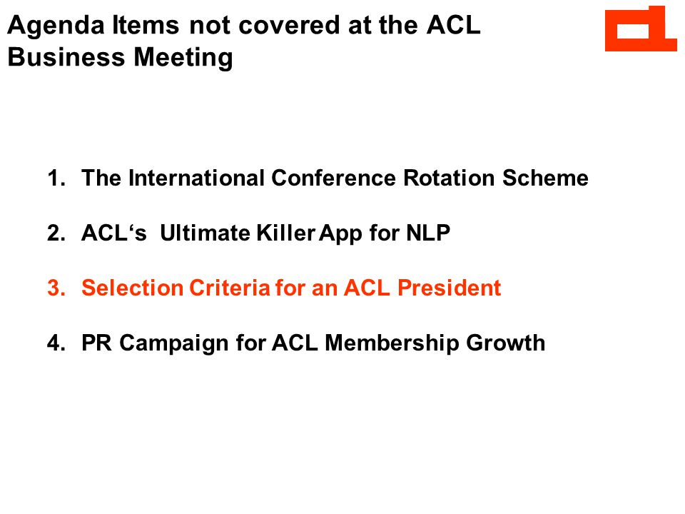 1.The International Conference Rotation Scheme 2.ACL's Ultimate Killer App for NLP 3.Selection Criteria for an ACL President 4.PR Campaign for ACL Membership Growth Agenda Items not covered at the ACL Business Meeting