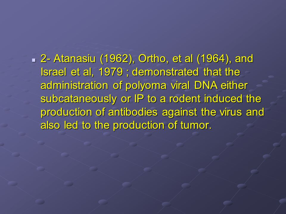 2- Atanasiu (1962), Ortho, et al (1964), and Israel et al, 1979 ; demonstrated that the administration of polyoma viral DNA either subcataneously or IP to a rodent induced the production of antibodies against the virus and also led to the production of tumor.