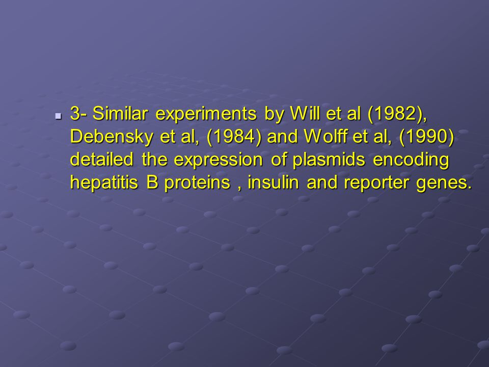 3- Similar experiments by Will et al (1982), Debensky et al, (1984) and Wolff et al, (1990) detailed the expression of plasmids encoding hepatitis B proteins, insulin and reporter genes.