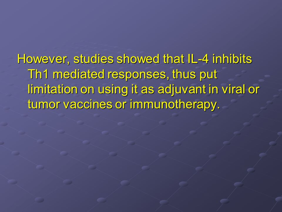 However, studies showed that IL-4 inhibits Th1 mediated responses, thus put limitation on using it as adjuvant in viral or tumor vaccines or immunotherapy.