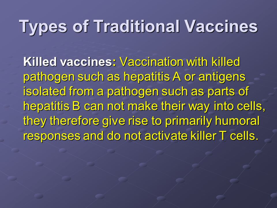 Types of Traditional Vaccines Killed vaccines: Vaccination with killed pathogen such as hepatitis A or antigens isolated from a pathogen such as parts of hepatitis B can not make their way into cells, they therefore give rise to primarily humoral responses and do not activate killer T cells.