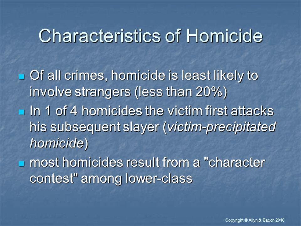 Copyright © Allyn & Bacon 2010 Characteristics of Homicide Of all crimes, homicide is least likely to involve strangers (less than 20%) Of all crimes, homicide is least likely to involve strangers (less than 20%) In 1 of 4 homicides the victim first attacks his subsequent slayer (victim-precipitated homicide) In 1 of 4 homicides the victim first attacks his subsequent slayer (victim-precipitated homicide) most homicides result from a character contest among lower-class most homicides result from a character contest among lower-class