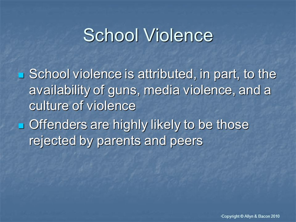 Copyright © Allyn & Bacon 2010 School Violence School violence is attributed, in part, to the availability of guns, media violence, and a culture of violence School violence is attributed, in part, to the availability of guns, media violence, and a culture of violence Offenders are highly likely to be those rejected by parents and peers Offenders are highly likely to be those rejected by parents and peers
