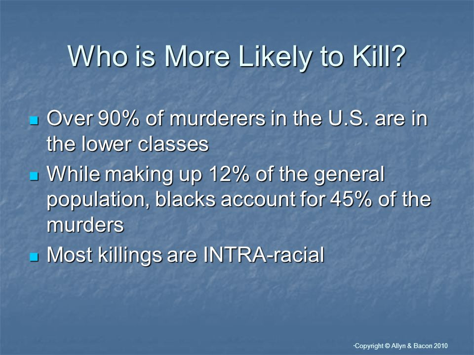 Copyright © Allyn & Bacon 2010 Who is More Likely to Kill.