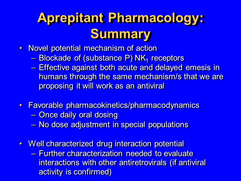 Aprepitant Pharmacology: Summary Novel potential mechanism of action –Blockade of (substance P) NK 1 receptors –Effective against both acute and delay