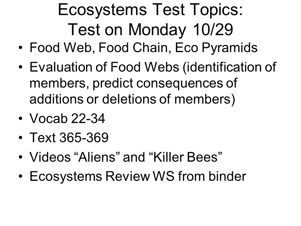 Ecosystems Test Topics: Test on Monday 10/29 Food Web, Food Chain, Eco Pyramids Evaluation of Food Webs (identification of members, predict consequences of additions or deletions of members) Vocab 22-34 Text 365-369 Videos Aliens and Killer Bees Ecosystems Review WS from binder