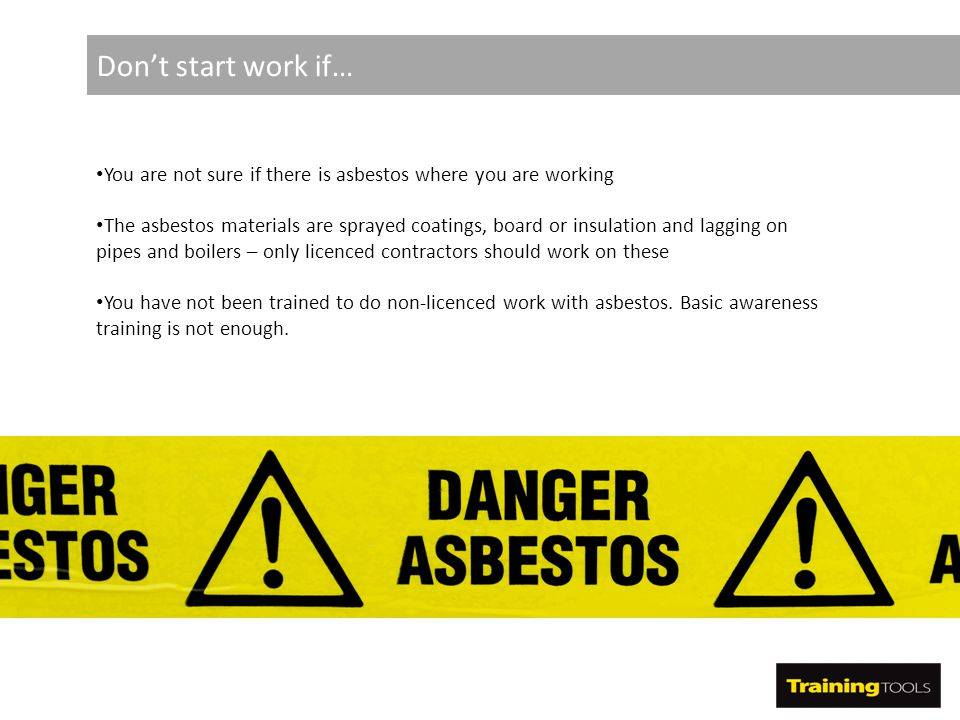 Don't start work if… You are not sure if there is asbestos where you are working The asbestos materials are sprayed coatings, board or insulation and