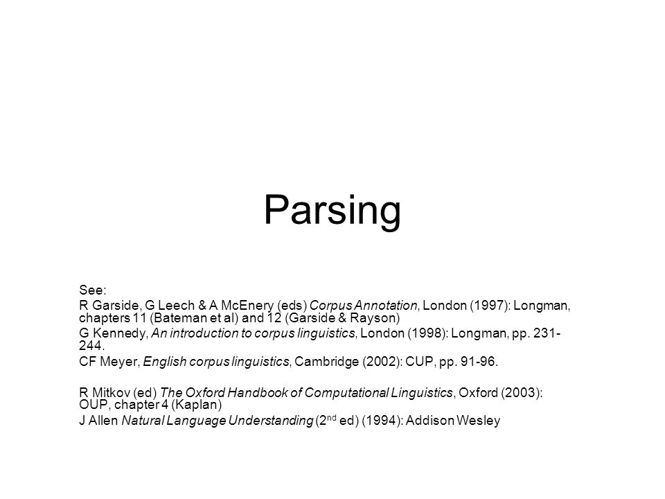 2 Parsing POS tags give information about the individual words, and their internal form (eg sing vs plur, tense of verb) Additional level of information concerns the way the words relate to each other –the overall structure of each sentence –the relationships between the words This can be achieved by parsing the corpus