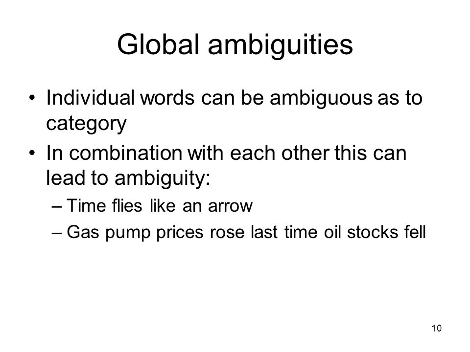 10 Global ambiguities Individual words can be ambiguous as to category In combination with each other this can lead to ambiguity: –Time flies like an