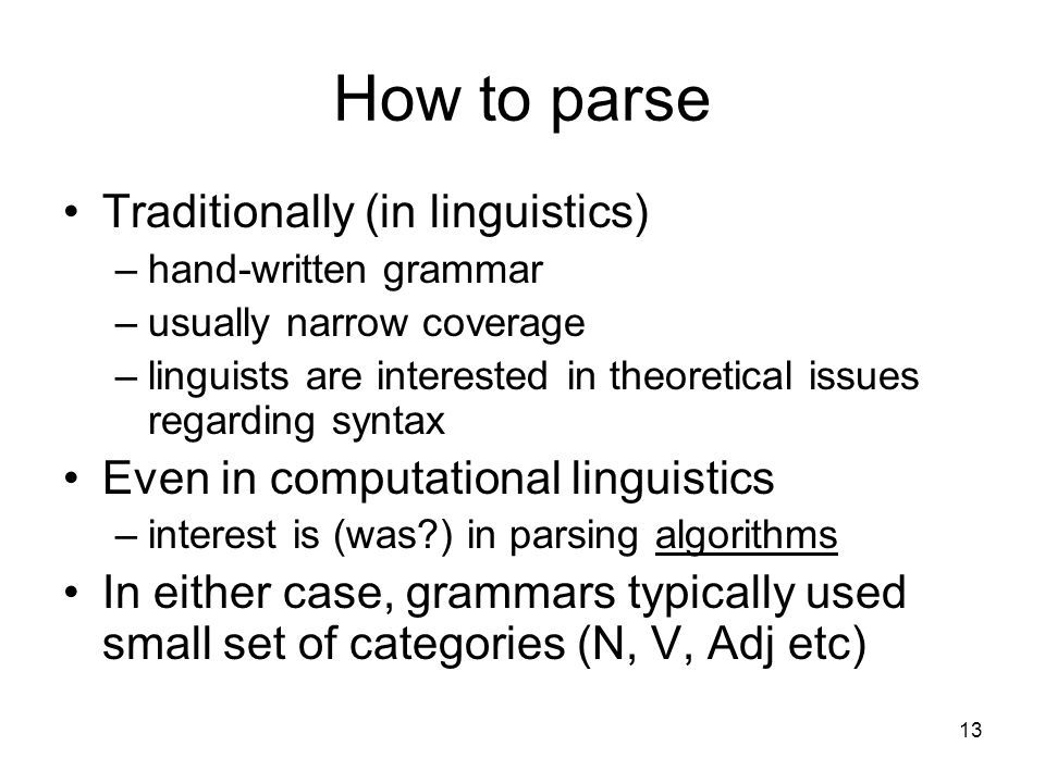 13 How to parse Traditionally (in linguistics) –hand-written grammar –usually narrow coverage –linguists are interested in theoretical issues regarding syntax Even in computational linguistics –interest is (was ) in parsing algorithms In either case, grammars typically used small set of categories (N, V, Adj etc)