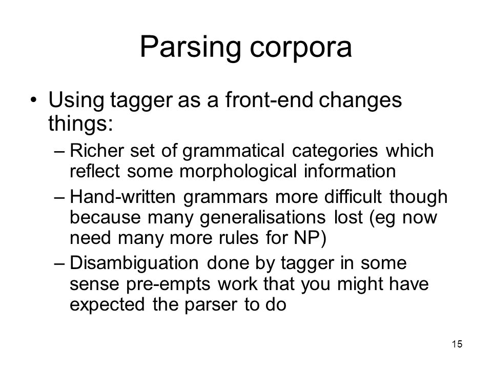 15 Parsing corpora Using tagger as a front-end changes things: –Richer set of grammatical categories which reflect some morphological information –Hand-written grammars more difficult though because many generalisations lost (eg now need many more rules for NP) –Disambiguation done by tagger in some sense pre-empts work that you might have expected the parser to do