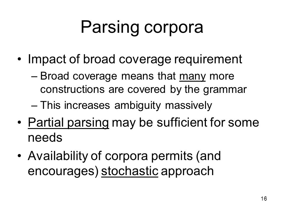 16 Parsing corpora Impact of broad coverage requirement –Broad coverage means that many more constructions are covered by the grammar –This increases