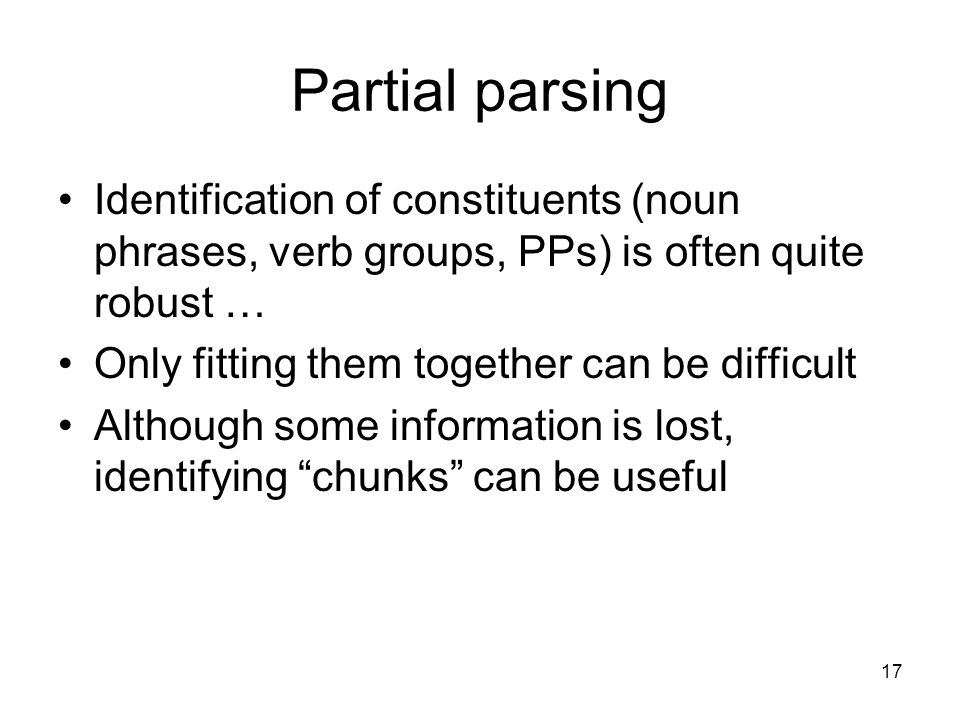 17 Partial parsing Identification of constituents (noun phrases, verb groups, PPs) is often quite robust … Only fitting them together can be difficult
