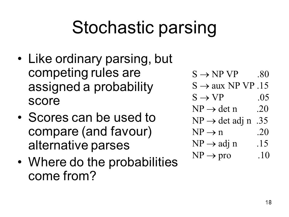 18 Stochastic parsing Like ordinary parsing, but competing rules are assigned a probability score Scores can be used to compare (and favour) alternative parses Where do the probabilities come from.