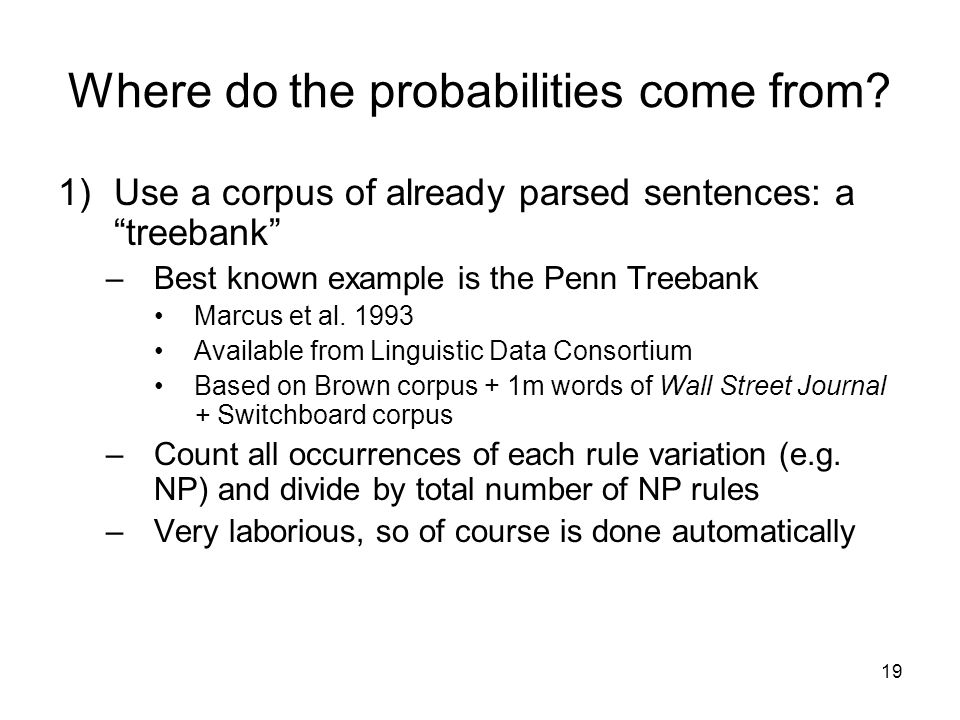 """19 Where do the probabilities come from? 1)Use a corpus of already parsed sentences: a """"treebank"""" –Best known example is the Penn Treebank Marcus et a"""