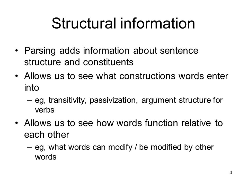 4 Structural information Parsing adds information about sentence structure and constituents Allows us to see what constructions words enter into –eg, transitivity, passivization, argument structure for verbs Allows us to see how words function relative to each other –eg, what words can modify / be modified by other words