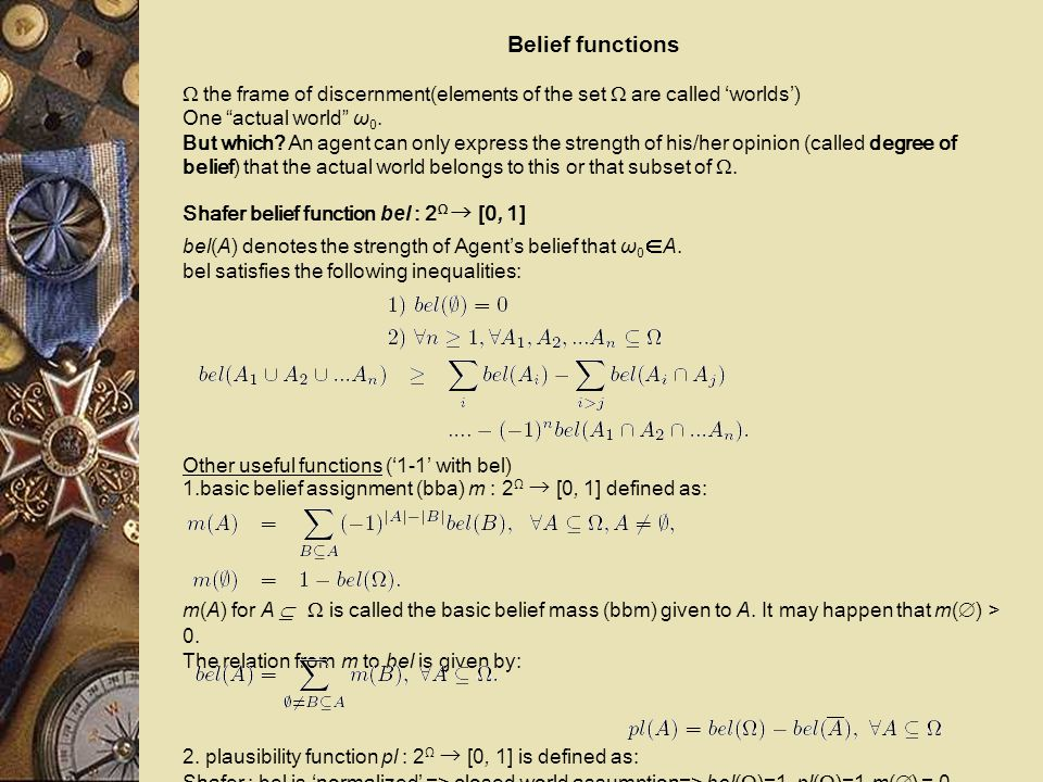 Entertained beliefs and beliefs in a decision context Uncertainty induces beliefs= graded dispositions that guide our behavior 'rational'agent behavior described within decision contexts It has been argued that decisions are 'rational' only if we use a probability measure over the various possible states of the nature and compute with it the expected utility of each possible act, the optimal act being the one that maximizes these expected utilities (DeGroot, 1970; Savage, 1954) .