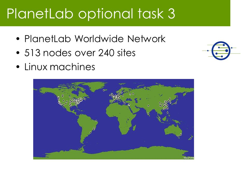 PlanetLab optional task 3 PlanetLab Worldwide Network 513 nodes over 240 sites Linux machines