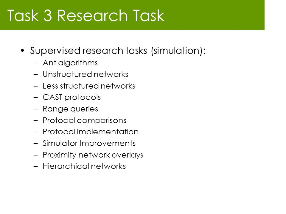 Task 3 Research Task Supervised research tasks (simulation): –Ant algorithms –Unstructured networks –Less structured networks –CAST protocols –Range q