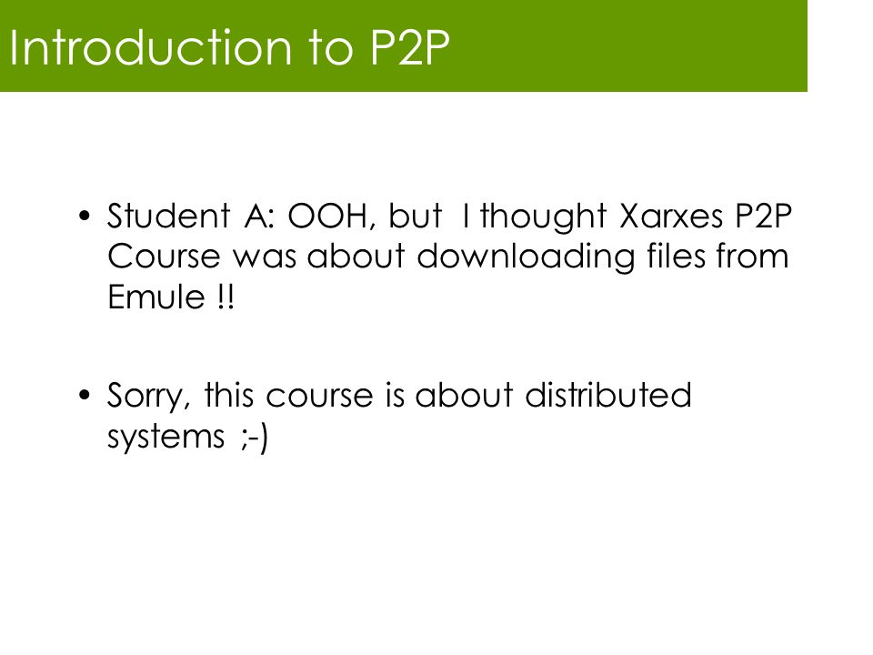 Introduction to P2P Student A: OOH, but I thought Xarxes P2P Course was about downloading files from Emule !! Sorry, this course is about distributed