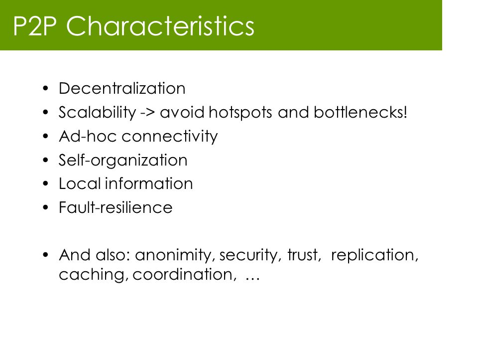P2P Characteristics Decentralization Scalability -> avoid hotspots and bottlenecks! Ad-hoc connectivity Self-organization Local information Fault-resi